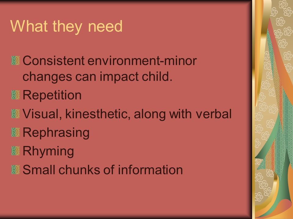 What they need Consistent environment-minor changes can impact child.