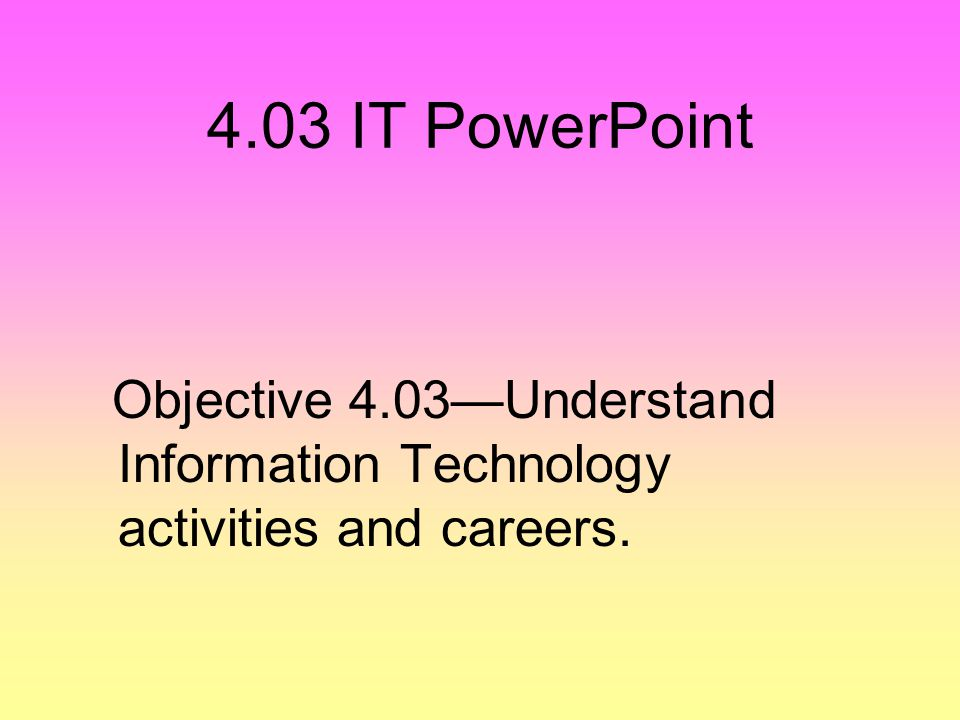 4.03 IT PowerPoint Objective 4.03—Understand Information Technology activities and careers.
