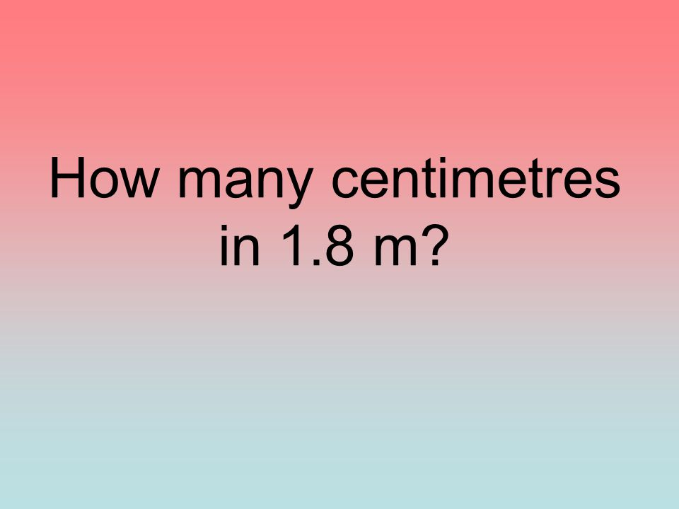 How many centimetres in 1.8 m