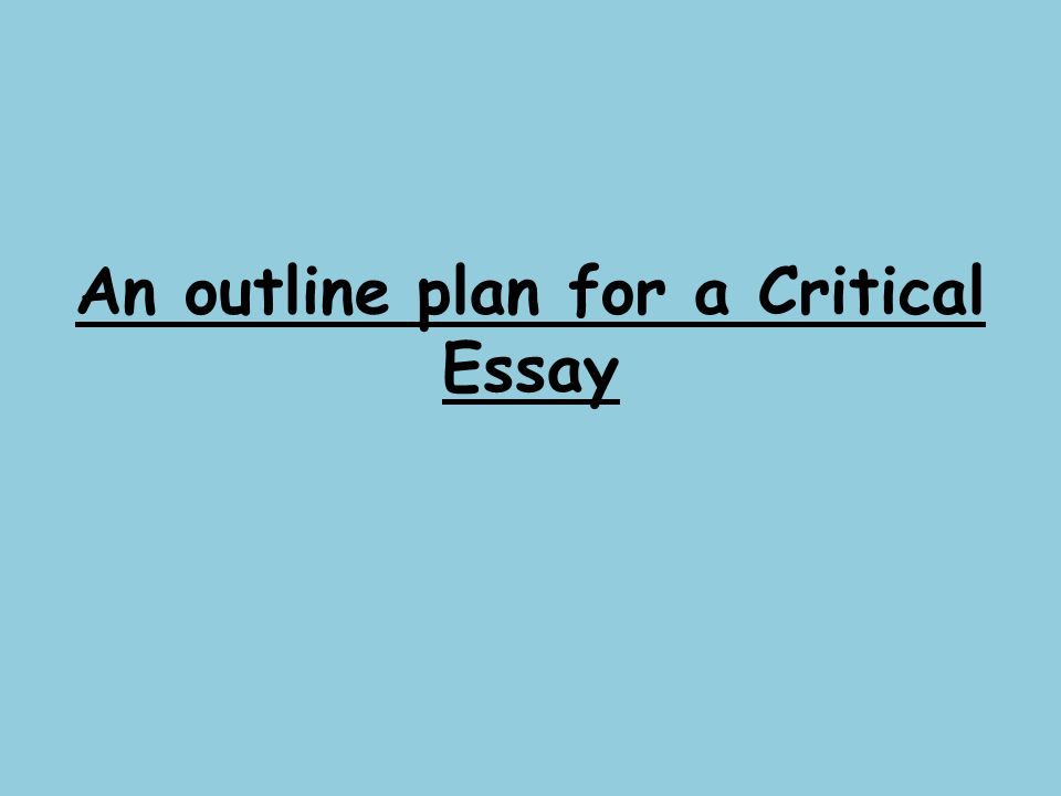english critical essay plan Writing a critical essay about you can write an outline and plan what topics you want to things you might not know about writing a critical english paper.