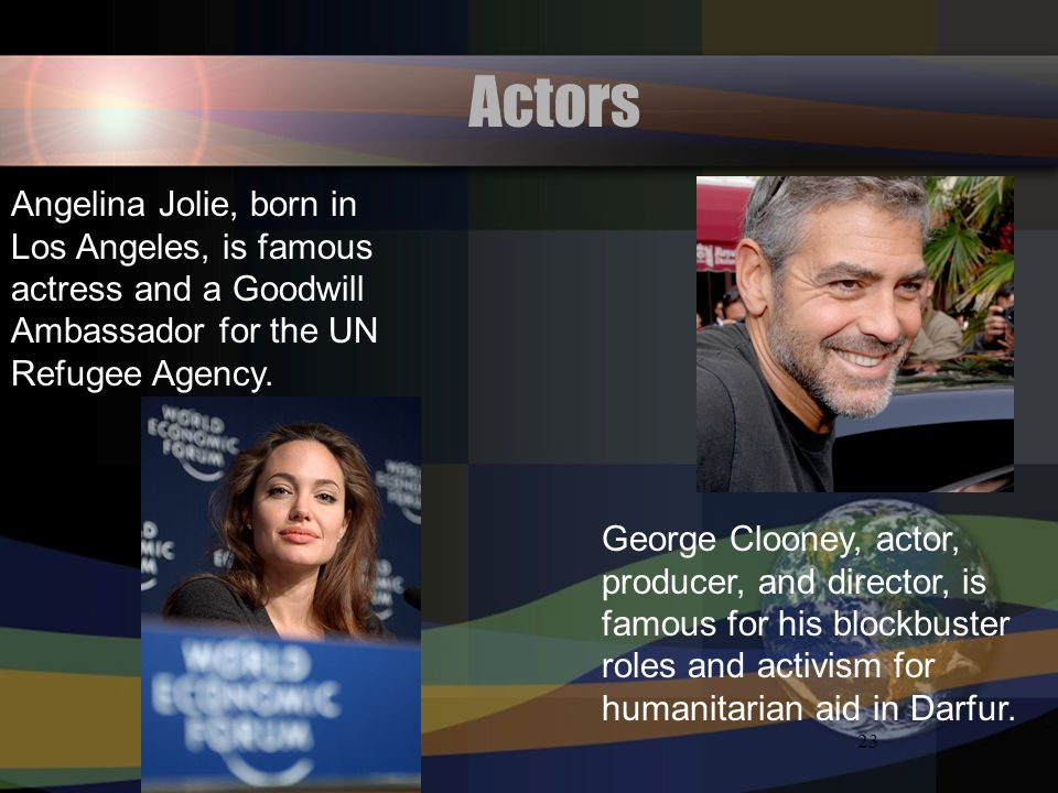 ActorsAngelina Jolie, born in Los Angeles, is famous actress and a Goodwill Ambassador for the UN Refugee Agency.