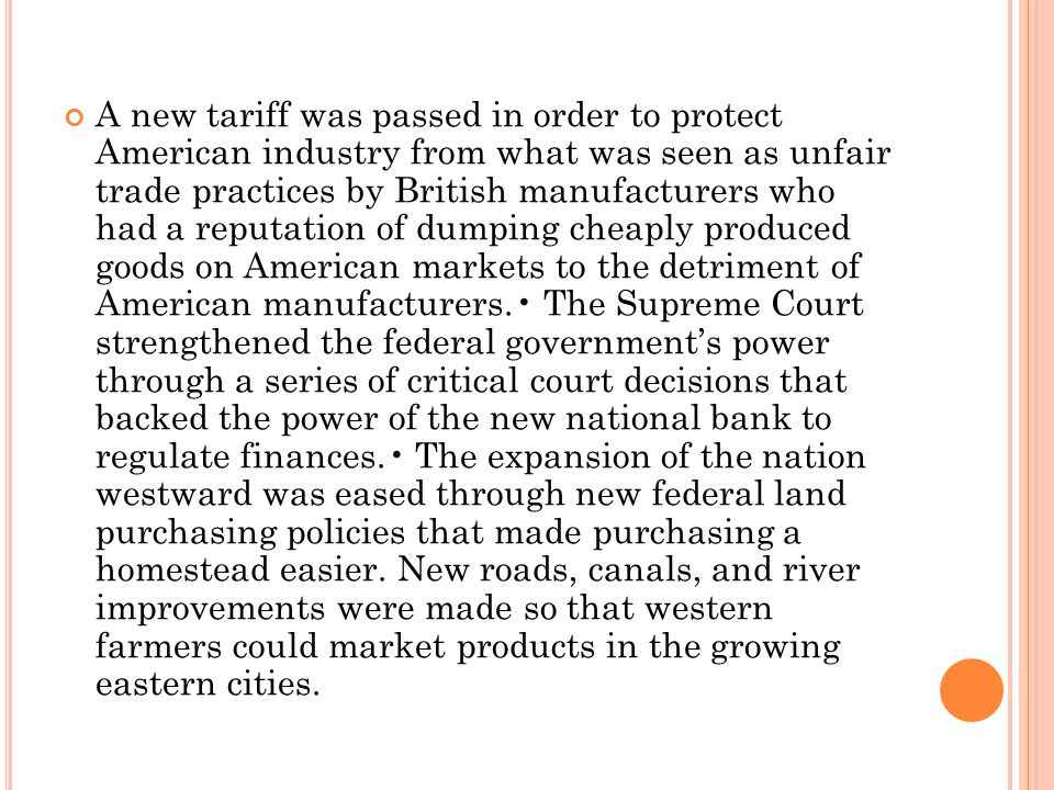 A new tariff was passed in order to protect American industry from what was seen as unfair trade practices by British manufacturers who had a reputation of dumping cheaply produced goods on American markets to the detriment of American manufacturers.• The Supreme Court strengthened the federal government's power through a series of critical court decisions that backed the power of the new national bank to regulate finances.• The expansion of the nation westward was eased through new federal land purchasing policies that made purchasing a homestead easier.
