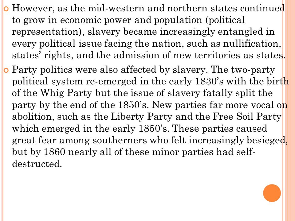 However, as the mid-western and northern states continued to grow in economic power and population (political representation), slavery became increasingly entangled in every political issue facing the nation, such as nullification, states' rights, and the admission of new territories as states.