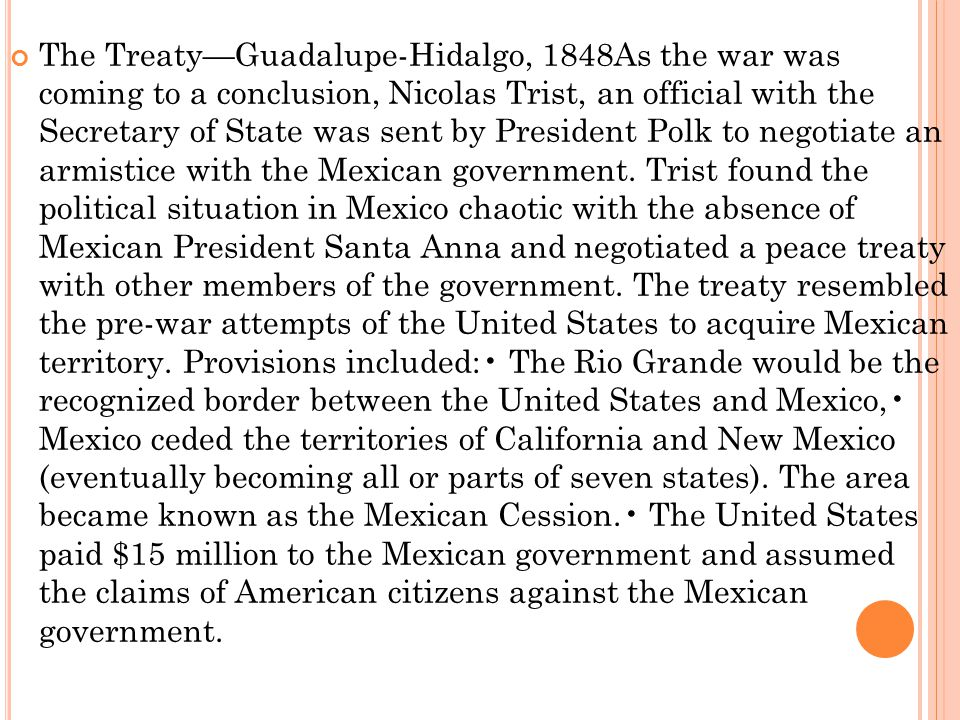 The Treaty—Guadalupe-Hidalgo, 1848As the war was coming to a conclusion, Nicolas Trist, an official with the Secretary of State was sent by President Polk to negotiate an armistice with the Mexican government.