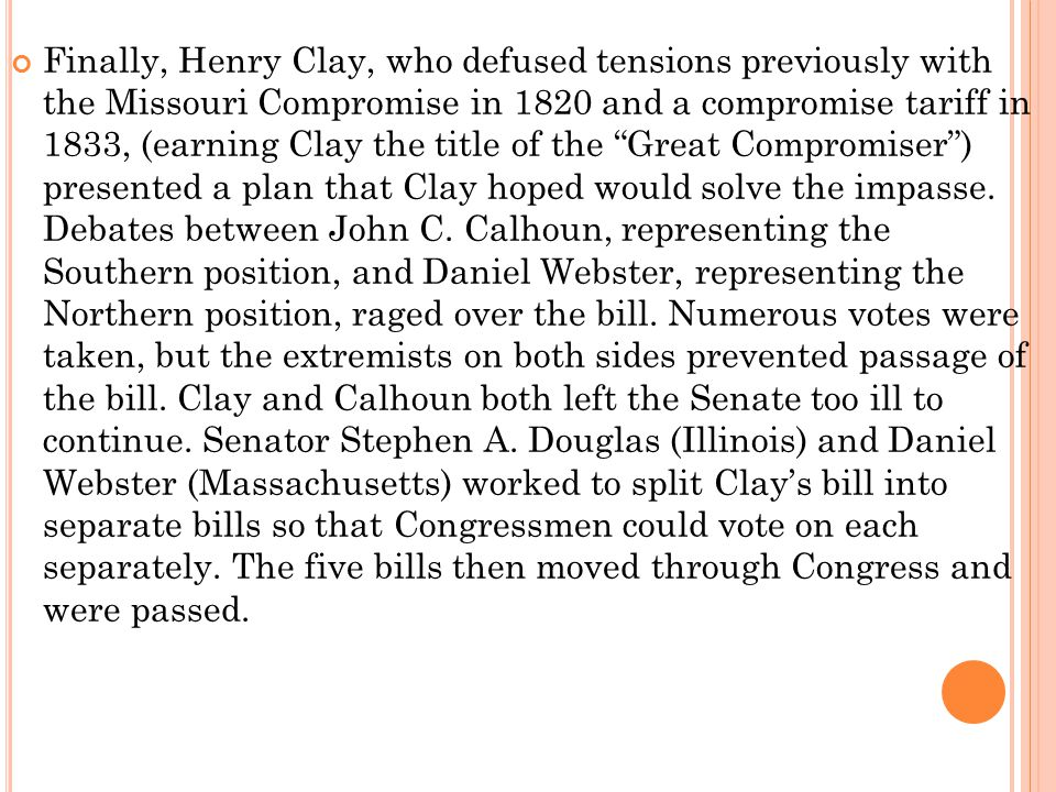 Finally, Henry Clay, who defused tensions previously with the Missouri Compromise in 1820 and a compromise tariff in 1833, (earning Clay the title of the Great Compromiser ) presented a plan that Clay hoped would solve the impasse.