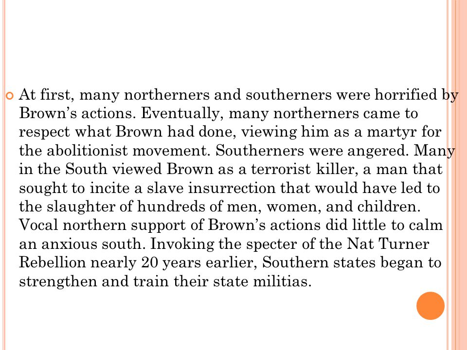 At first, many northerners and southerners were horrified by Brown's actions.