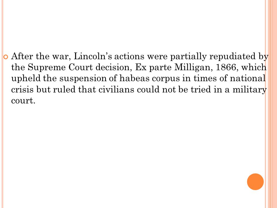 After the war, Lincoln's actions were partially repudiated by the Supreme Court decision, Ex parte Milligan, 1866, which upheld the suspension of habeas corpus in times of national crisis but ruled that civilians could not be tried in a military court.