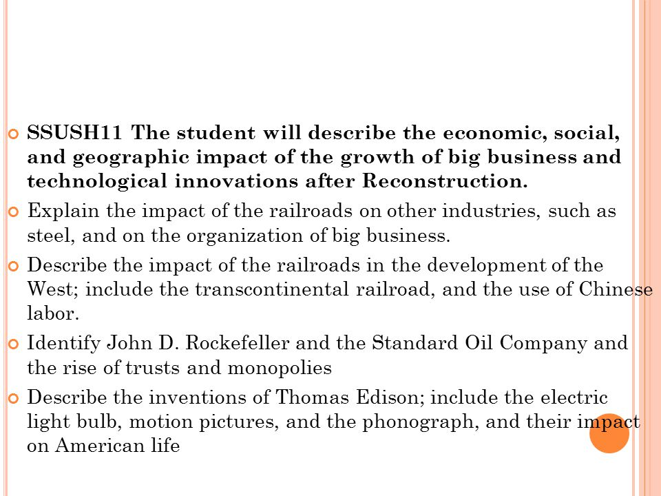 SSUSH11 The student will describe the economic, social, and geographic impact of the growth of big business and technological innovations after Reconstruction.