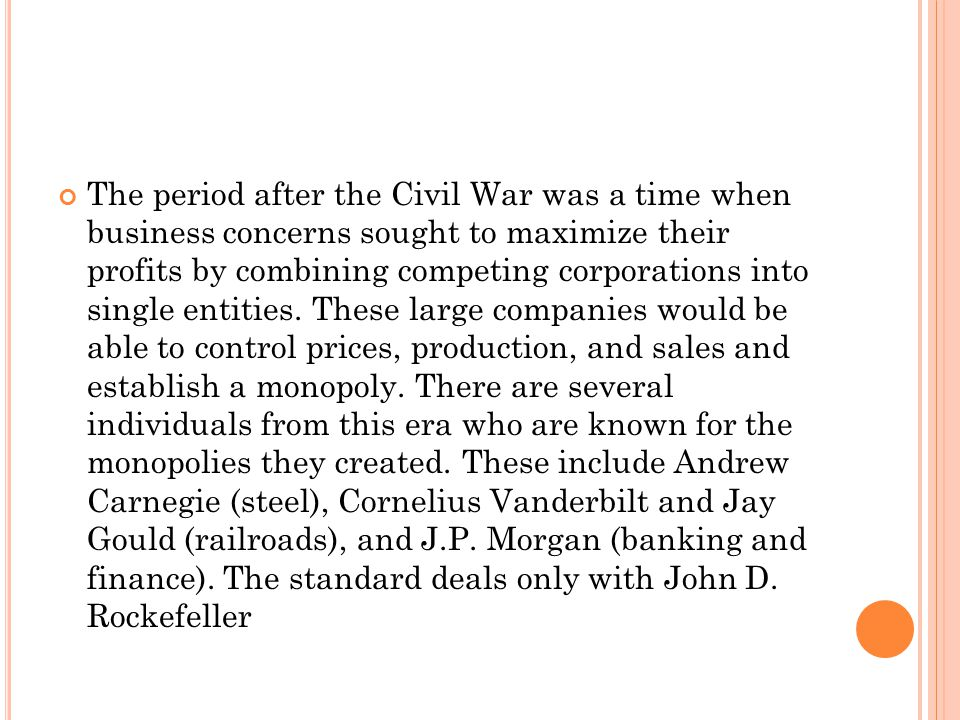 The period after the Civil War was a time when business concerns sought to maximize their profits by combining competing corporations into single entities.