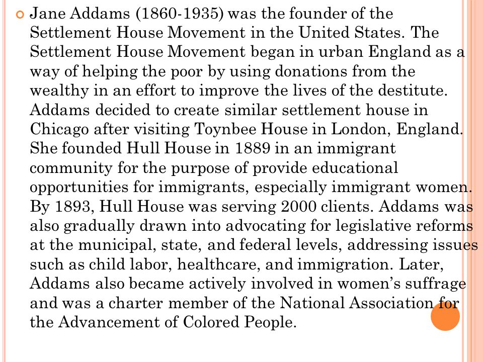 Jane Addams (1860-1935) was the founder of the Settlement House Movement in the United States.