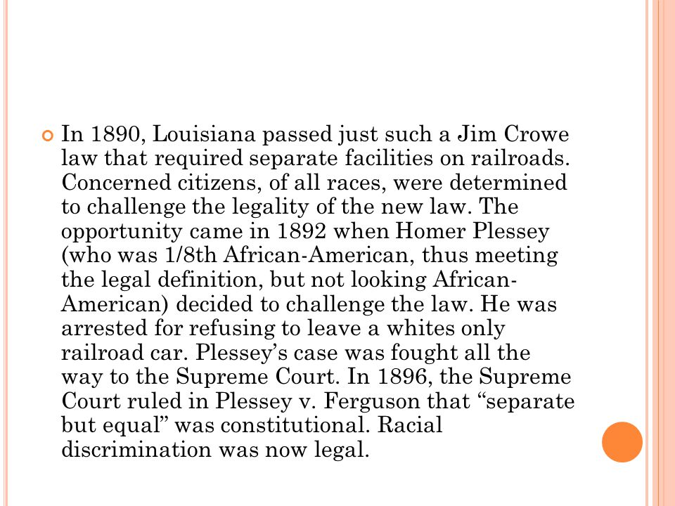 In 1890, Louisiana passed just such a Jim Crowe law that required separate facilities on railroads.