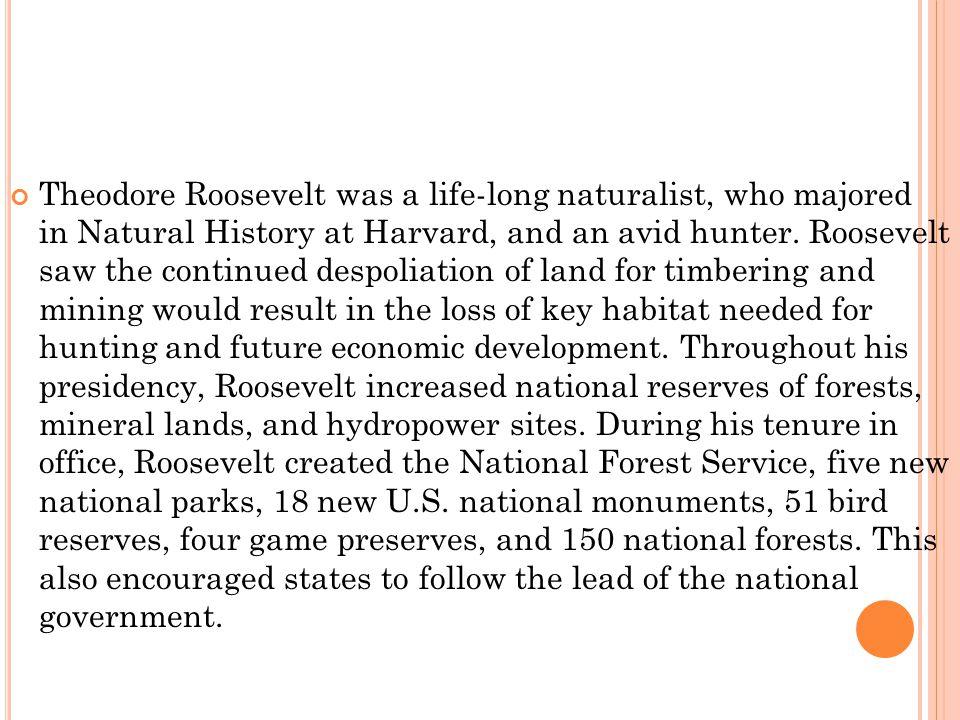 Theodore Roosevelt was a life-long naturalist, who majored in Natural History at Harvard, and an avid hunter.