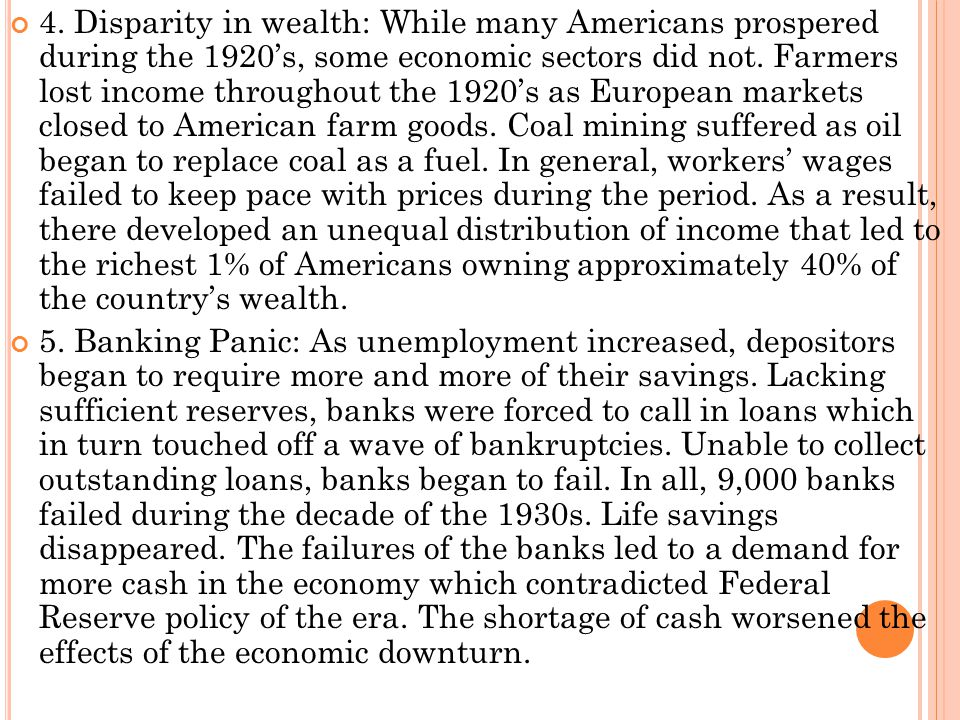 4. Disparity in wealth: While many Americans prospered during the 1920's, some economic sectors did not. Farmers lost income throughout the 1920's as European markets closed to American farm goods. Coal mining suffered as oil began to replace coal as a fuel. In general, workers' wages failed to keep pace with prices during the period. As a result, there developed an unequal distribution of income that led to the richest 1% of Americans owning approximately 40% of the country's wealth.