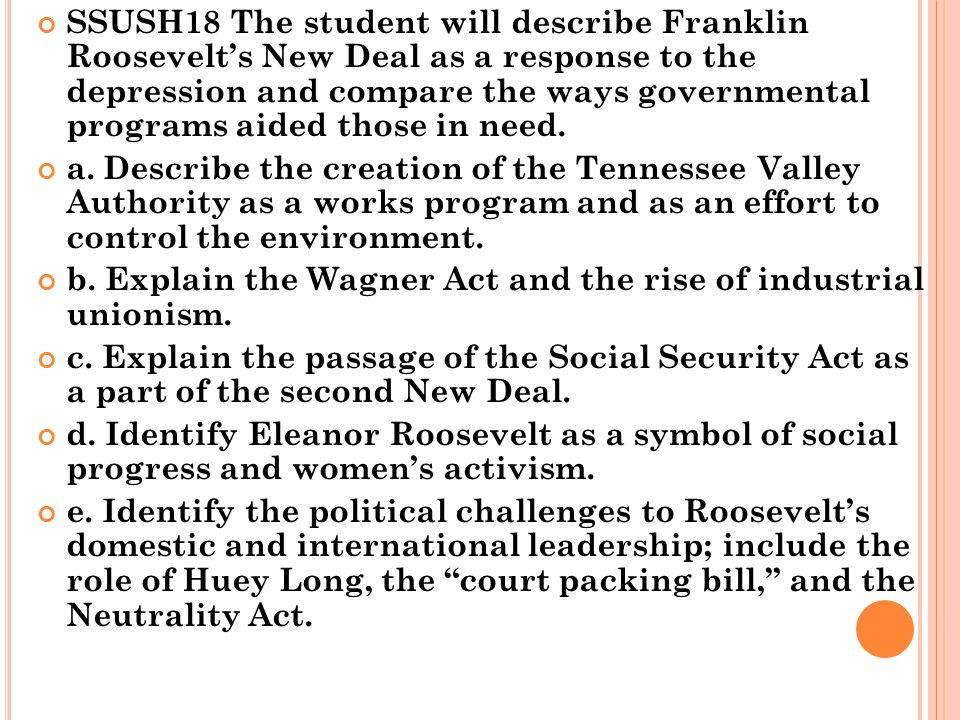 SSUSH18 The student will describe Franklin Roosevelt's New Deal as a response to the depression and compare the ways governmental programs aided those in need.