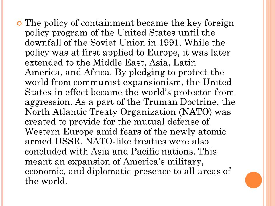 The policy of containment became the key foreign policy program of the United States until the downfall of the Soviet Union in 1991.