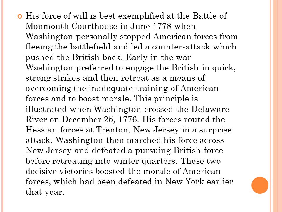 His force of will is best exemplified at the Battle of Monmouth Courthouse in June 1778 when Washington personally stopped American forces from fleeing the battlefield and led a counter-attack which pushed the British back.