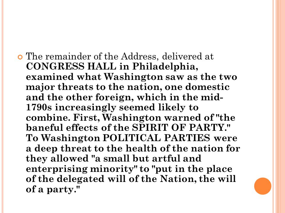 The remainder of the Address, delivered at CONGRESS HALL in Philadelphia, examined what Washington saw as the two major threats to the nation, one domestic and the other foreign, which in the mid- 1790s increasingly seemed likely to combine.