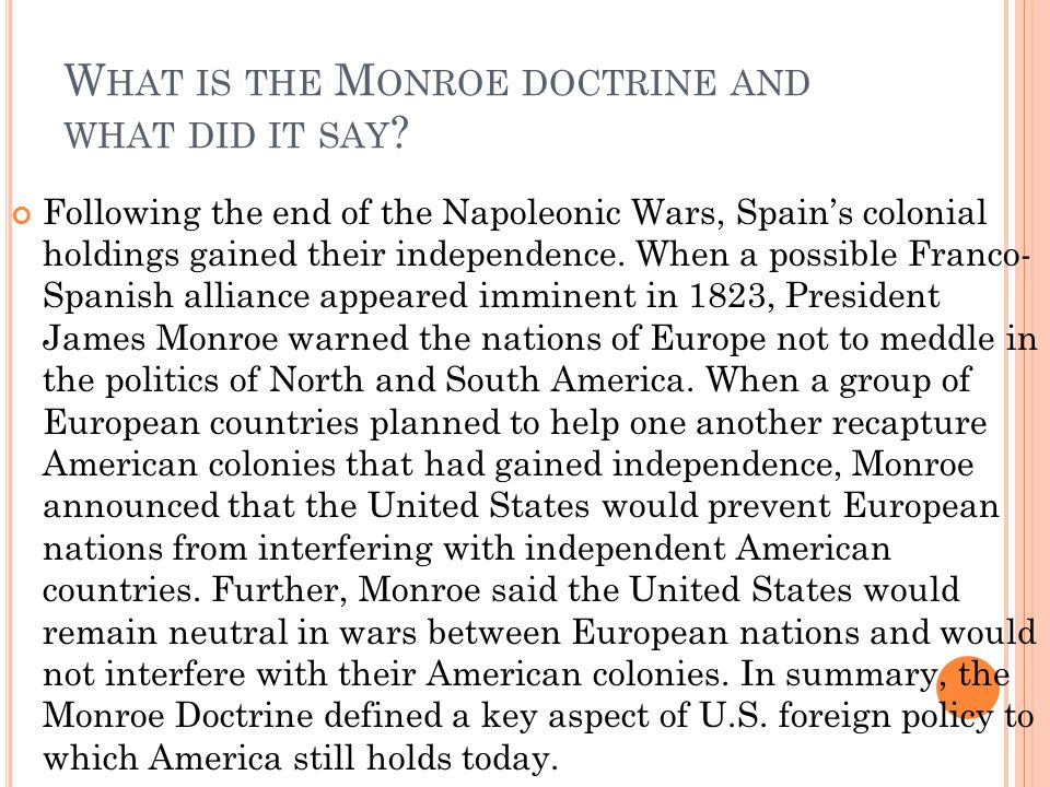 does the united states still follow the monroe doctrine policy In dictating that europe maintain a hands-off policy toward the americas, it established the united states as a global power, albeit one with limited, hemispheric ambitions those ambitions would expand, however, and in future decades the monroe doctrine would prove useful for interventionists and isolationists alike.