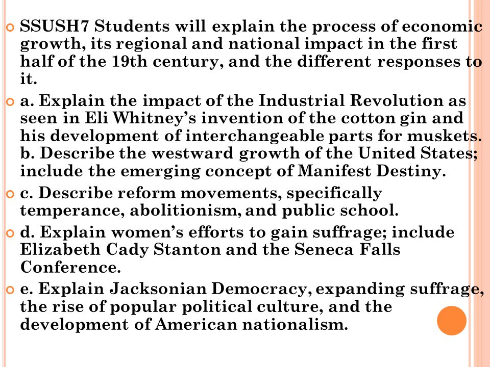 SSUSH7 Students will explain the process of economic growth, its regional and national impact in the first half of the 19th century, and the different responses to it.