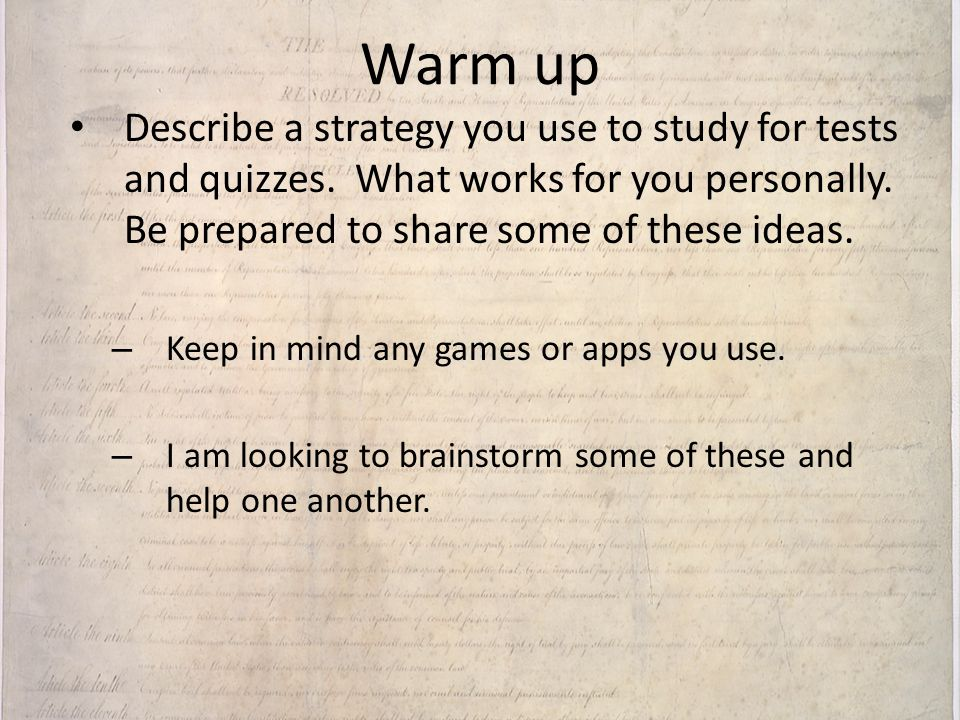 Warm up Describe a strategy you use to study for tests and quizzes. What works for you personally. Be prepared to share some of these ideas.