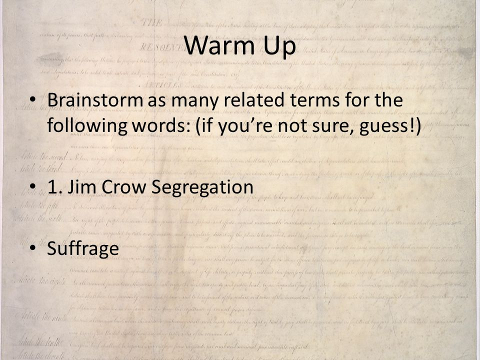 Warm Up Brainstorm as many related terms for the following words: (if you're not sure, guess!) 1. Jim Crow Segregation.