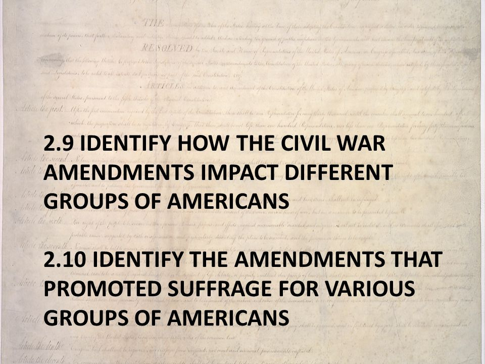 2.9 Identify how the Civil War amendments impact different groups of Americans 2.10 Identify the amendments that promoted suffrage for various groups of Americans