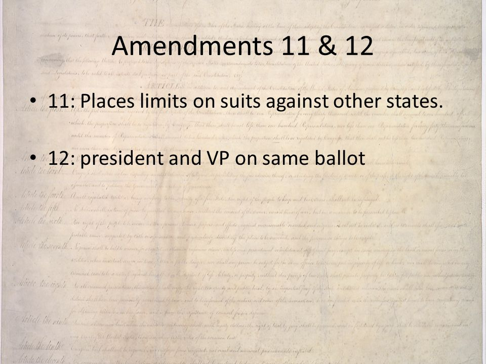 Amendments 11 & 12 11: Places limits on suits against other states.