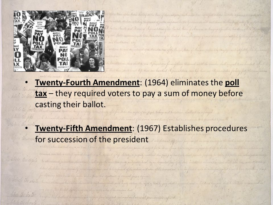 Twenty-Fourth Amendment: (1964) eliminates the poll tax – they required voters to pay a sum of money before casting their ballot.