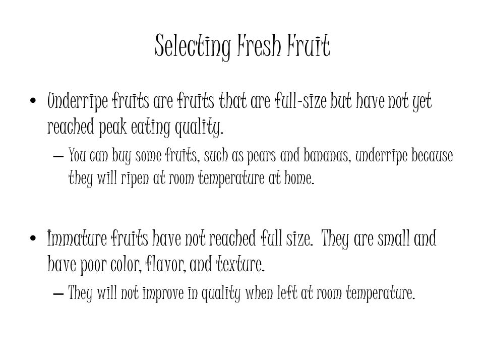 Selecting Fresh Fruit Underripe fruits are fruits that are full-size but have not yet reached peak eating quality.