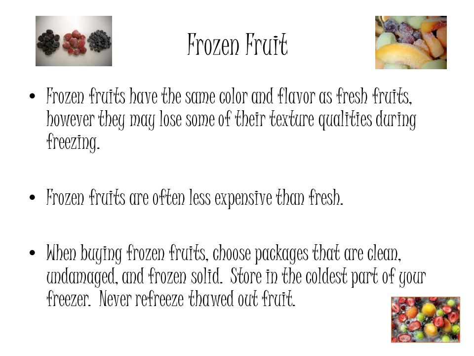 Frozen Fruit Frozen fruits have the same color and flavor as fresh fruits, however they may lose some of their texture qualities during freezing.