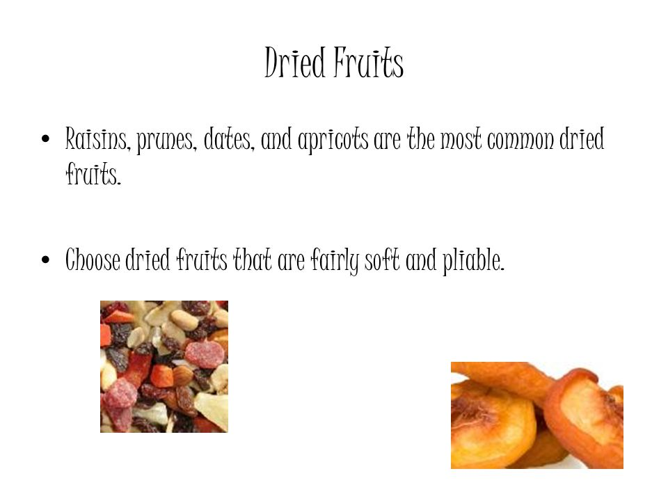 Dried Fruits Raisins, prunes, dates, and apricots are the most common dried fruits.