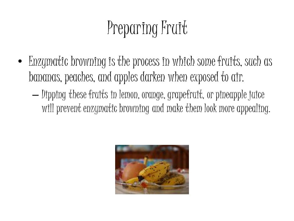 Preparing Fruit Enzymatic browning is the process in which some fruits, such as bananas, peaches, and apples darken when exposed to air.
