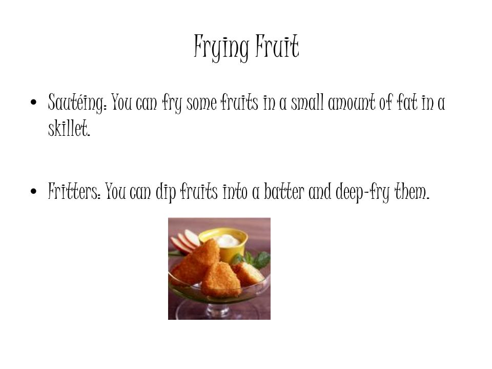 Frying Fruit Sautéing: You can fry some fruits in a small amount of fat in a skillet.