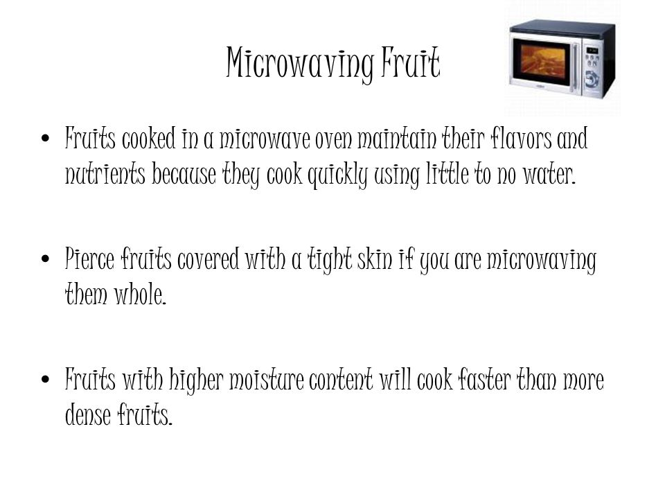 Microwaving Fruit Fruits cooked in a microwave oven maintain their flavors and nutrients because they cook quickly using little to no water.