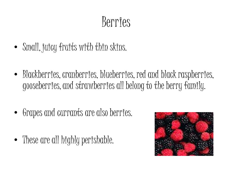 Berries Small, juicy fruits with thin skins.