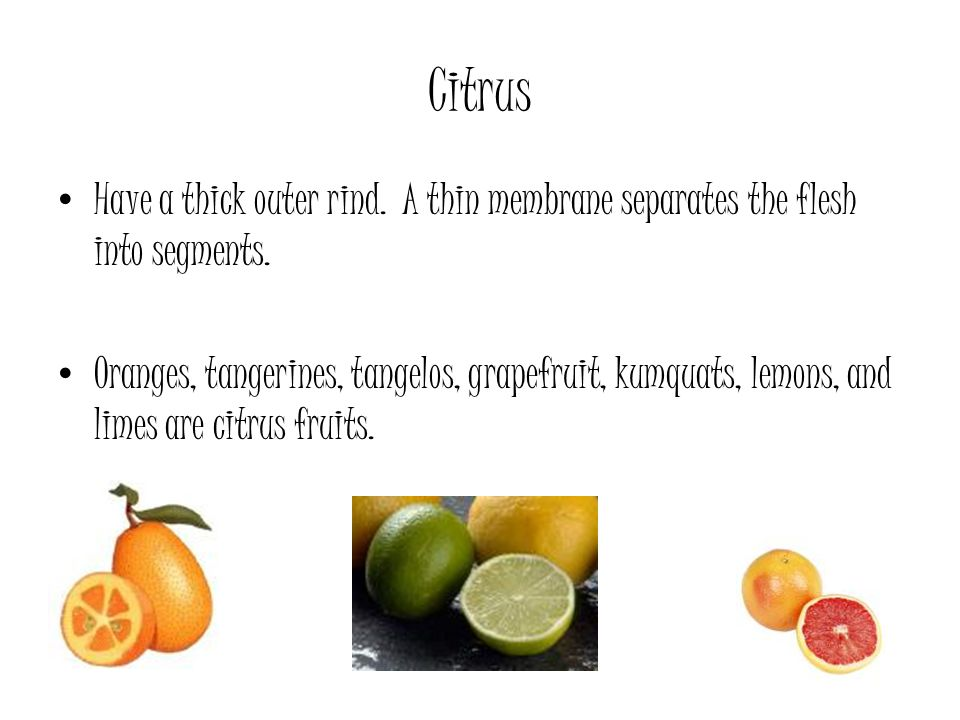 Citrus Have a thick outer rind. A thin membrane separates the flesh into segments.