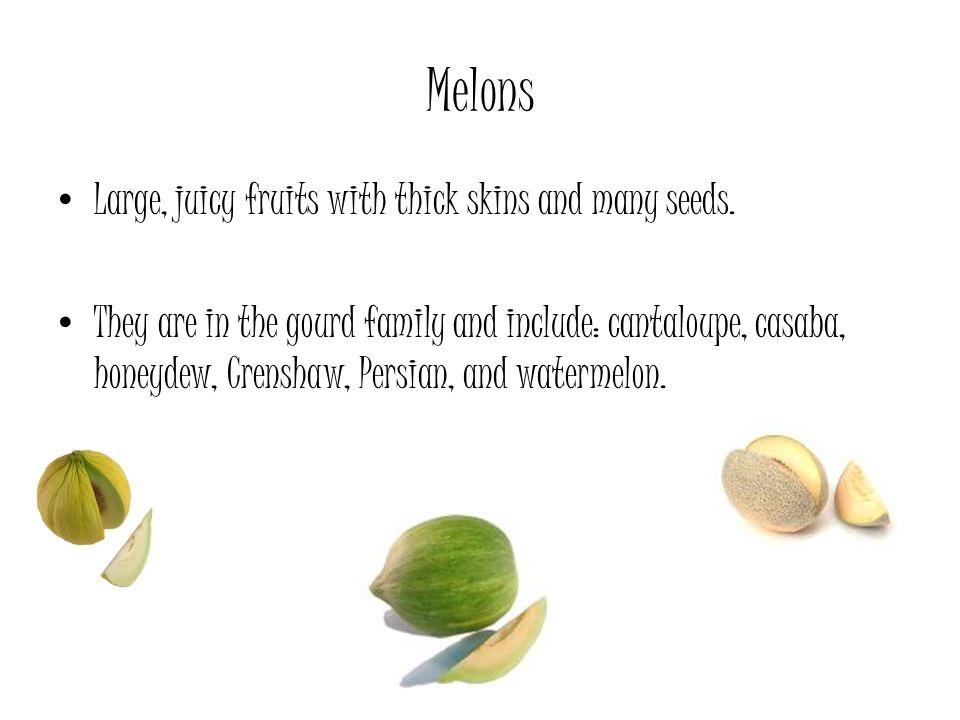 Melons Large, juicy fruits with thick skins and many seeds.