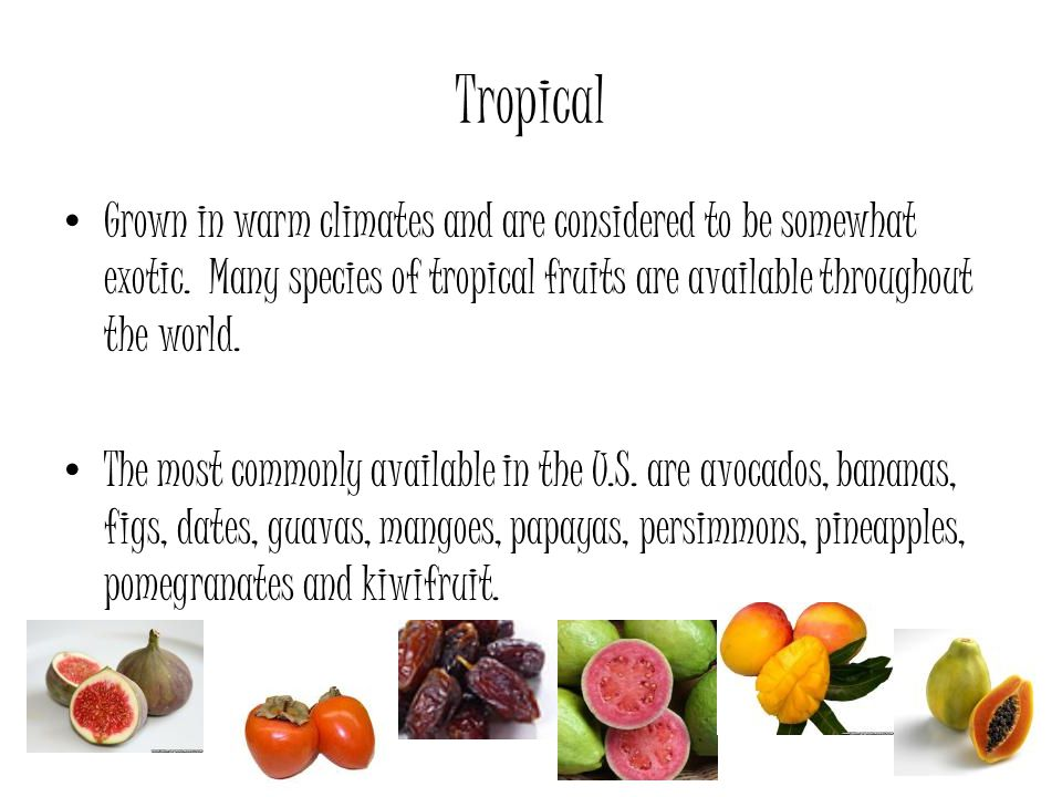 Tropical Grown in warm climates and are considered to be somewhat exotic. Many species of tropical fruits are available throughout the world.