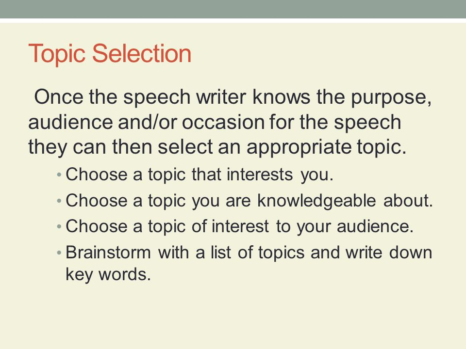 Topic Selection Once the speech writer knows the purpose, audience and/or occasion for the speech they can then select an appropriate topic.