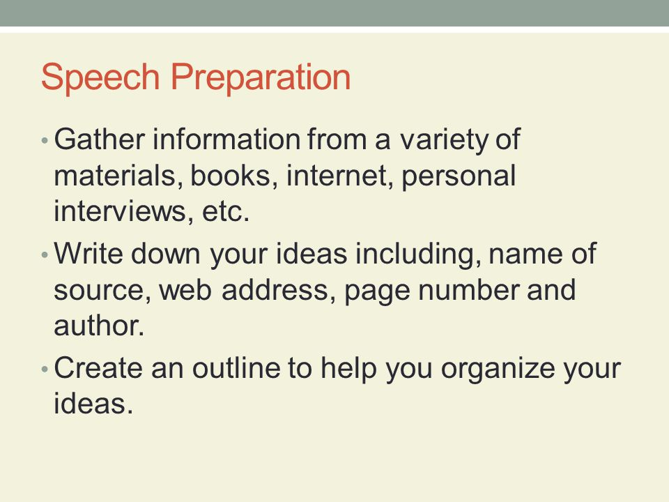 Speech Preparation Gather information from a variety of materials, books, internet, personal interviews, etc.