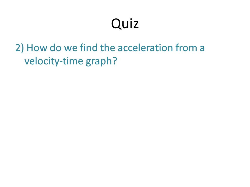 Quiz 2) How do we find the acceleration from a velocity-time graph