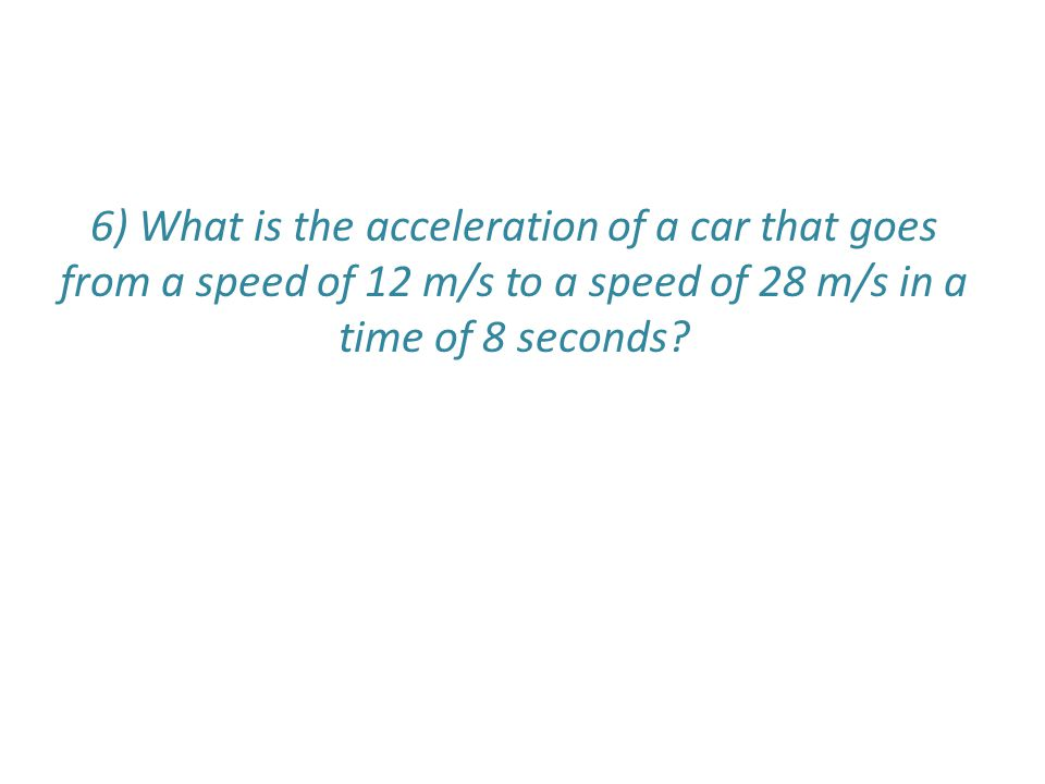 6) What is the acceleration of a car that goes from a speed of 12 m/s to a speed of 28 m/s in a time of 8 seconds