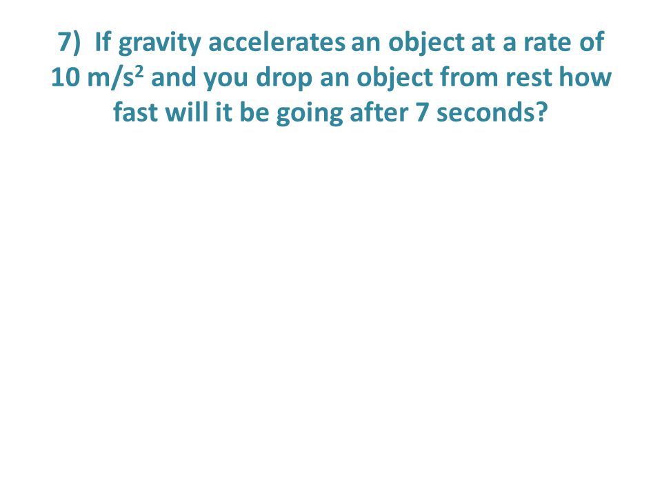 7) If gravity accelerates an object at a rate of 10 m/s2 and you drop an object from rest how fast will it be going after 7 seconds