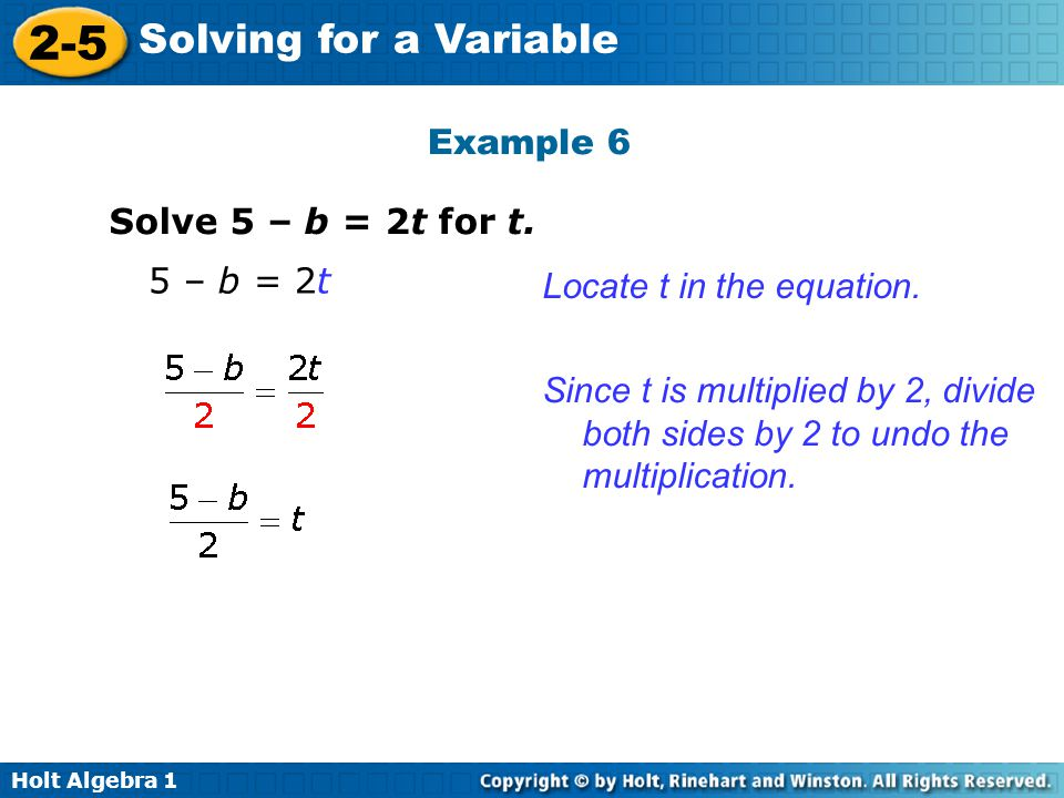 Example 6 Solve 5 – b = 2t for t. 5 – b = 2t. Locate t in the equation.