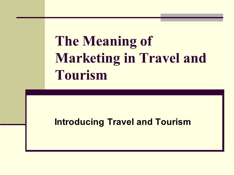 The Meaning of Marketing in Travel and Tourism