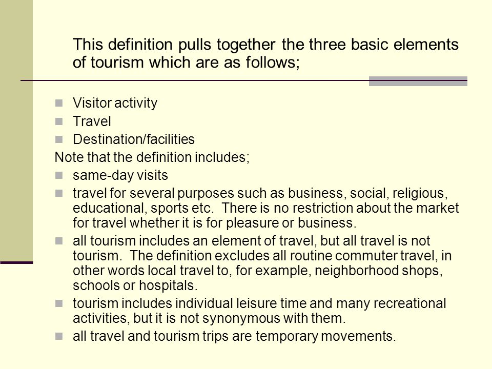 This definition pulls together the three basic elements of tourism which are as follows;
