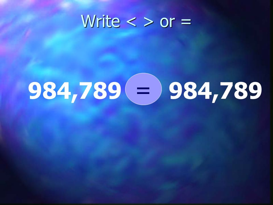 Write < > or = = 984,789 984,789