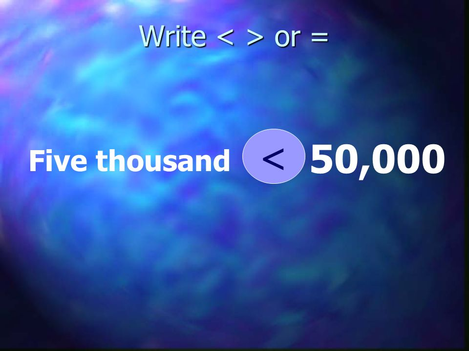Write < > or = < 50,000 Five thousand