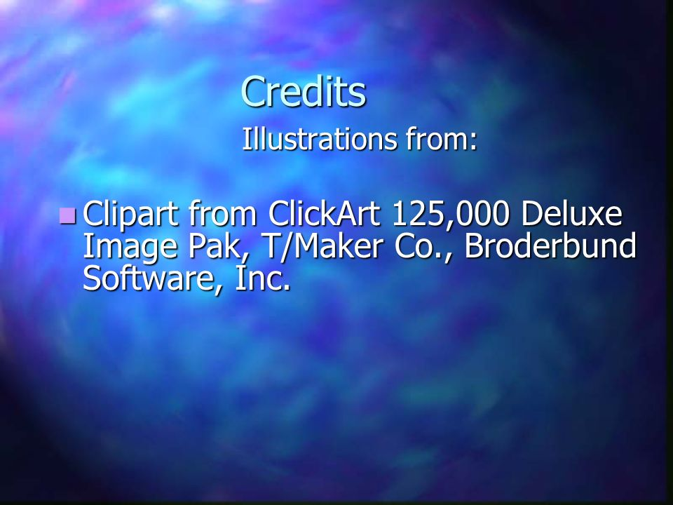 Credits Illustrations from: Clipart from ClickArt 125,000 Deluxe Image Pak, T/Maker Co., Broderbund Software, Inc.