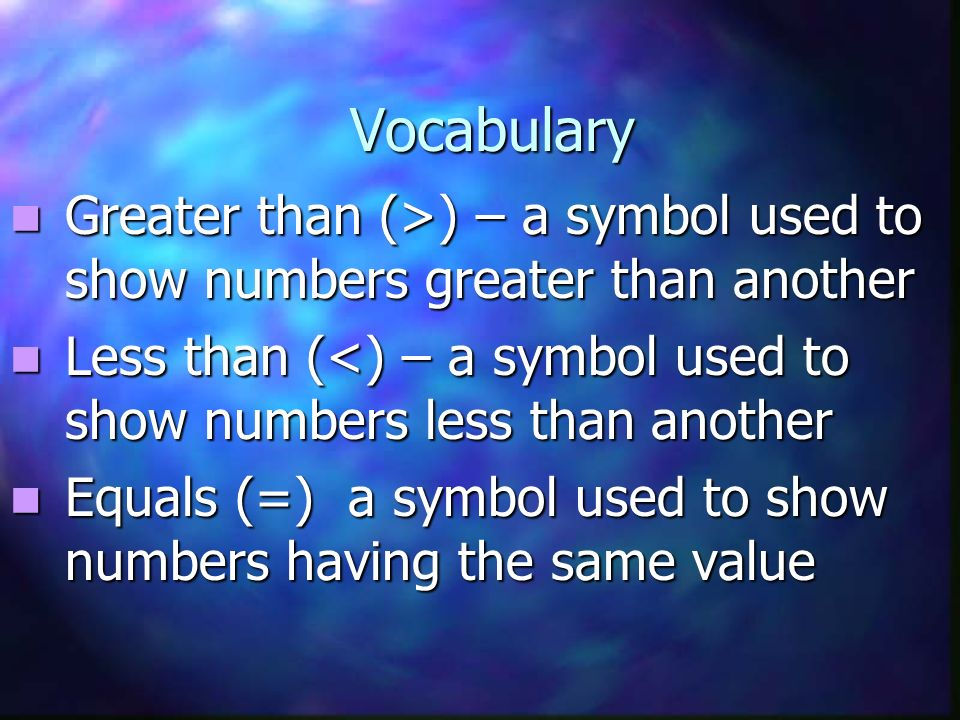 Vocabulary Greater than (>) – a symbol used to show numbers greater than another. Less than (<) – a symbol used to show numbers less than another.